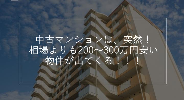 中古マンションは、突然!相場よりも200~300万円安い物件が出てくる!!!